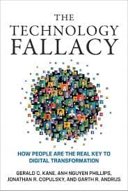Visual of The Technology Fallacy: How People Are the Real Key to Digital Transformation by Gerald C. Kane, Anh Nguyen Phillips, Jonathan Copulsky, Garth Andrus, Paul Michelman (Editor)